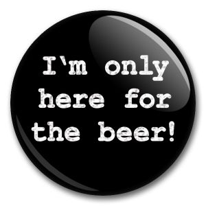 I'm only here for the beer!